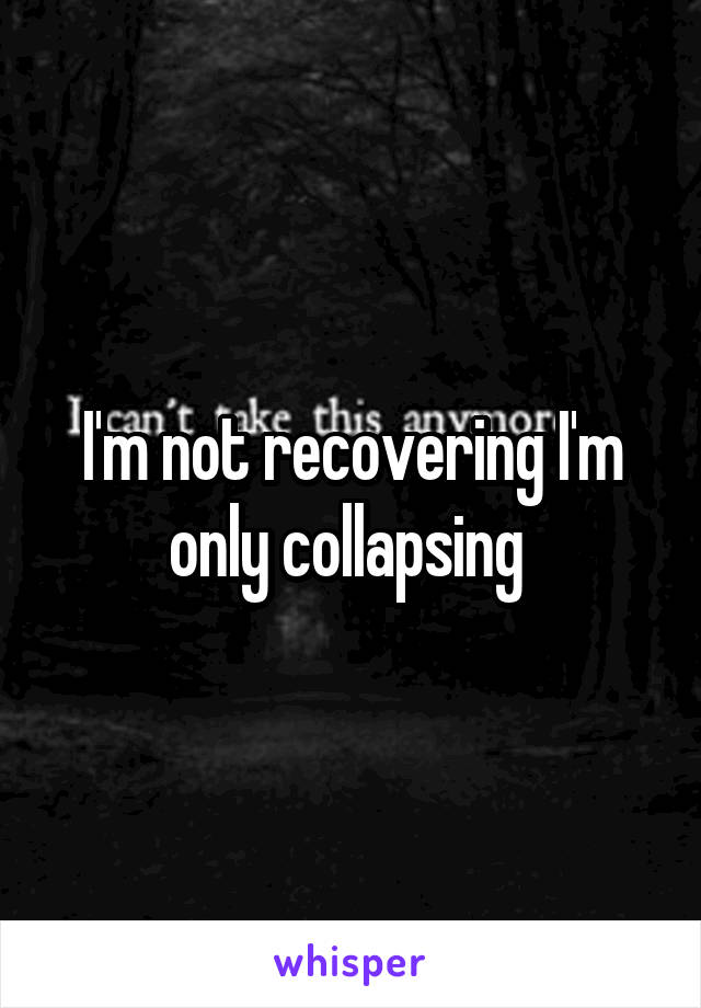 I'm not recovering I'm only collapsing