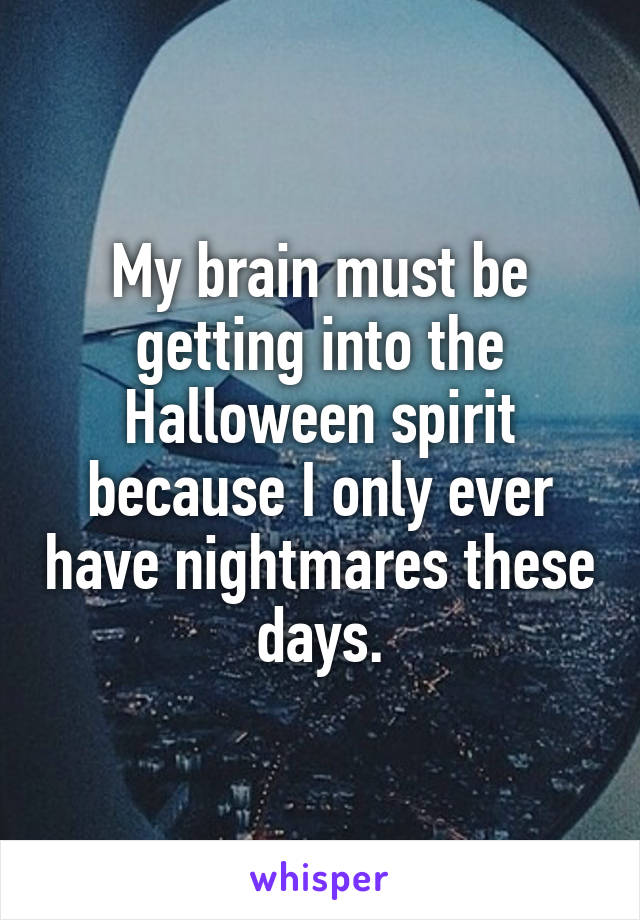 My brain must be getting into the Halloween spirit because I only ever have nightmares these days.