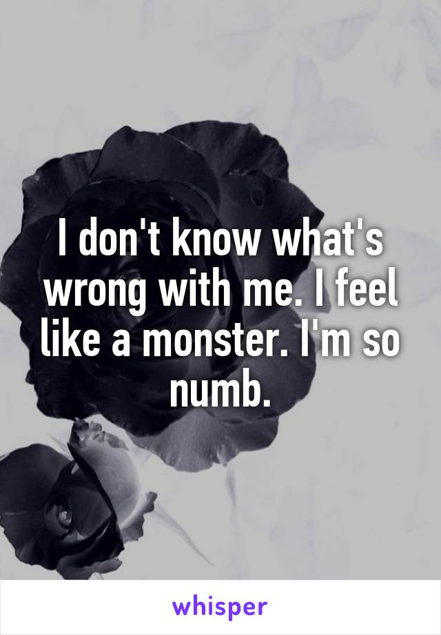 I don't know what's wrong with me. I feel like a monster. I'm so numb.
