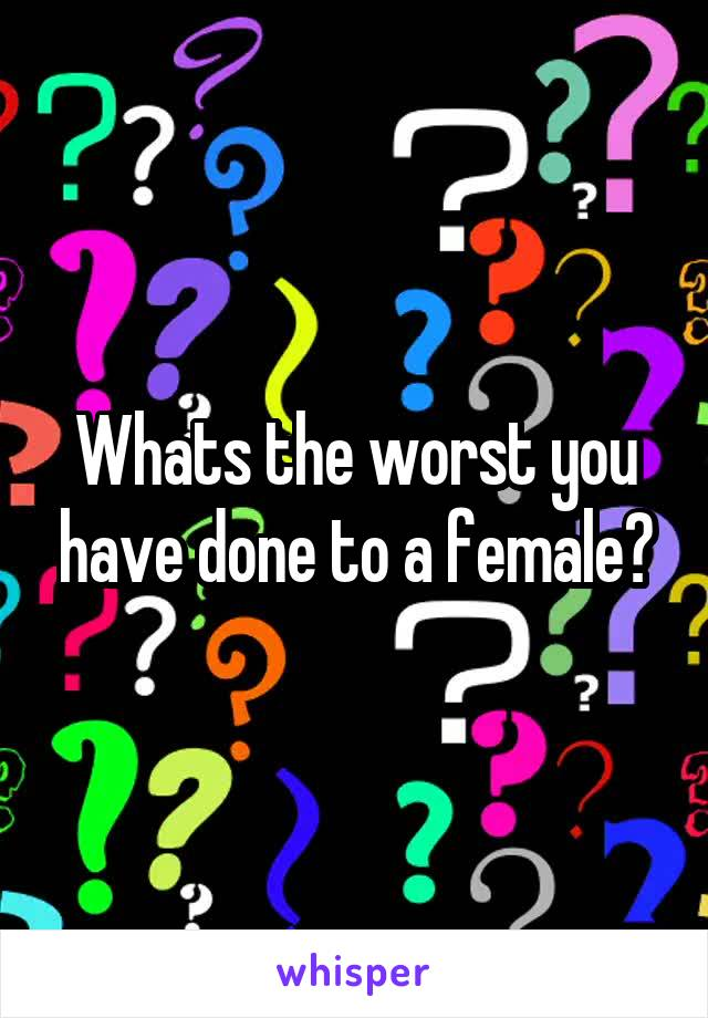 Whats the worst you have done to a female?