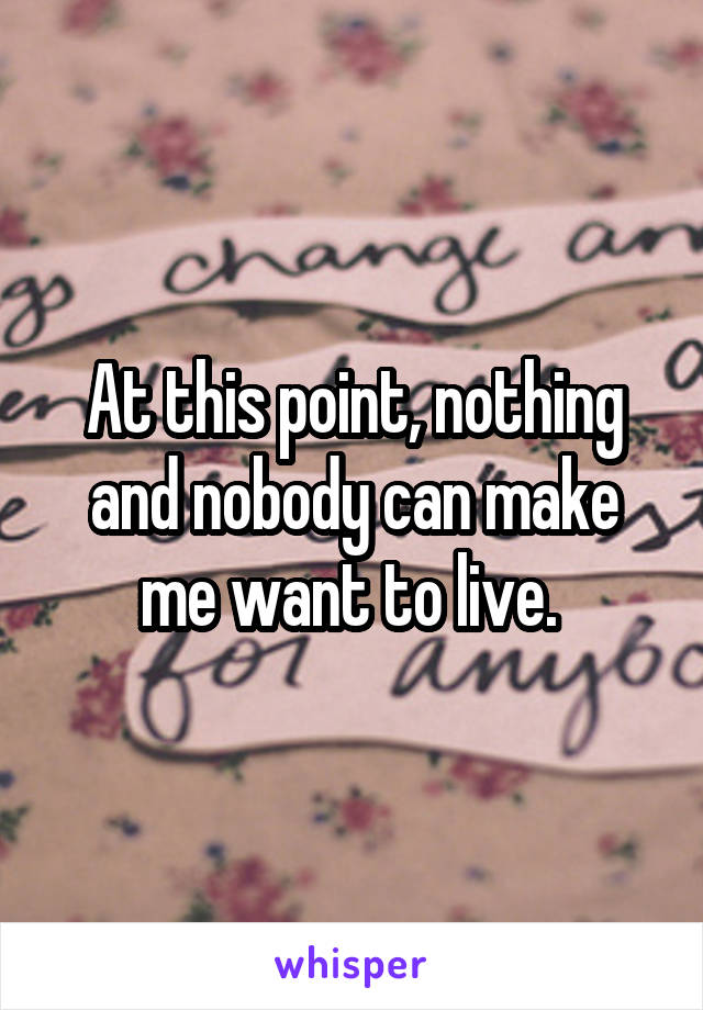 At this point, nothing and nobody can make me want to live.