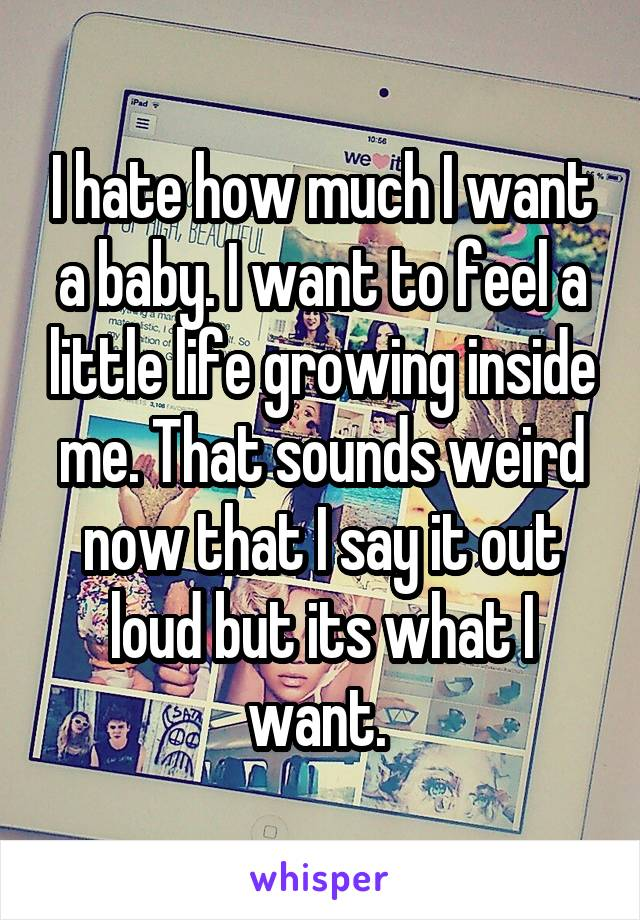 I hate how much I want a baby. I want to feel a little life growing inside me. That sounds weird now that I say it out loud but its what I want.