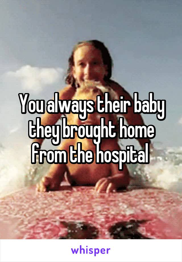 You always their baby they brought home from the hospital