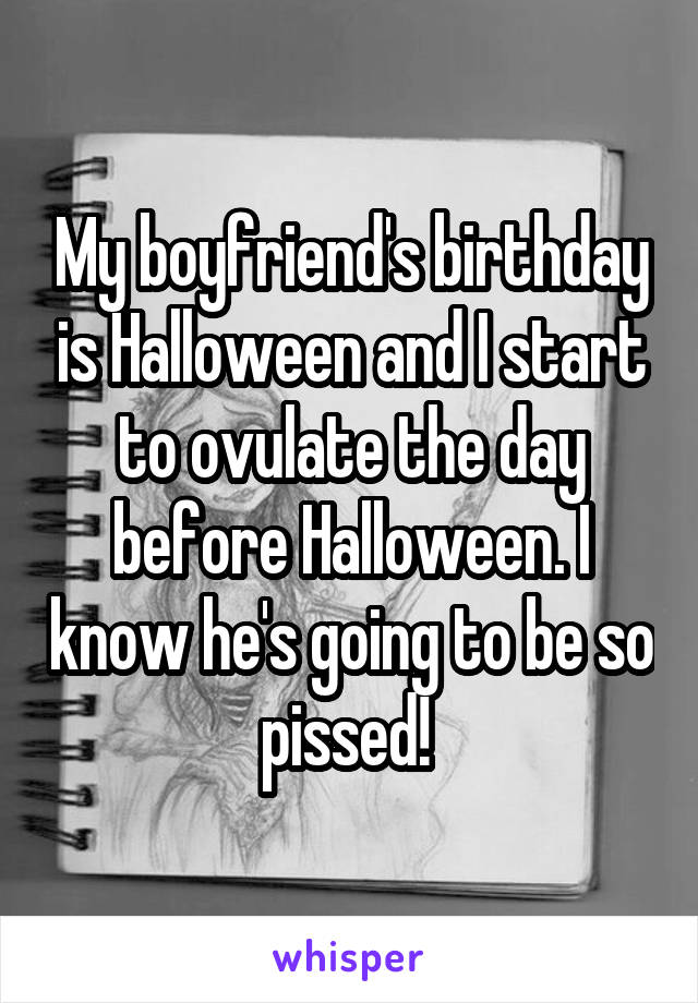 My boyfriend's birthday is Halloween and I start to ovulate the day before Halloween. I know he's going to be so pissed!