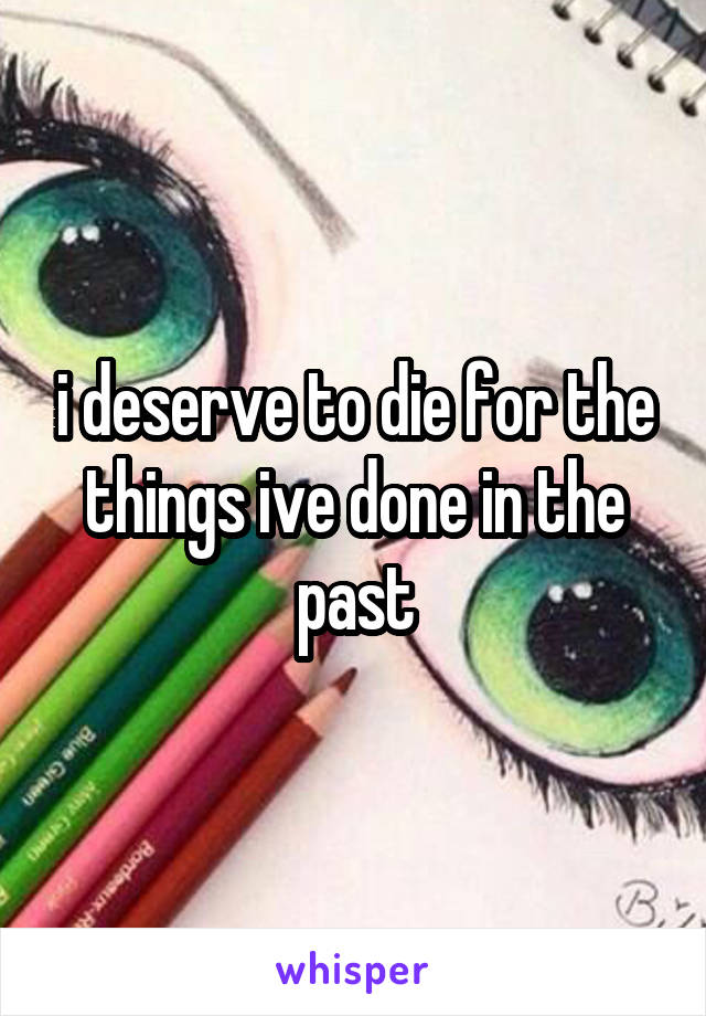 i deserve to die for the things ive done in the past