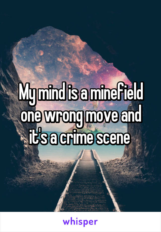 My mind is a minefield one wrong move and it's a crime scene