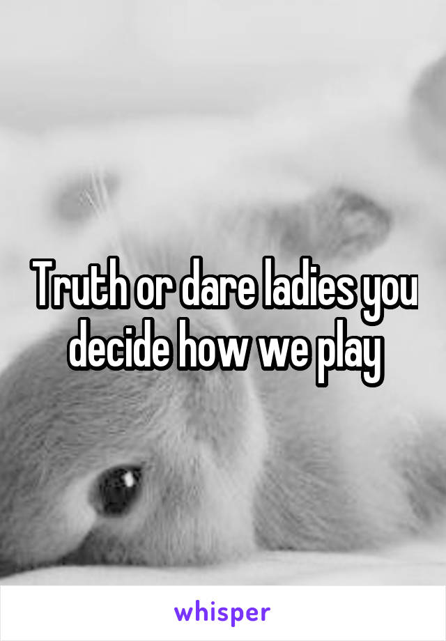 Truth or dare ladies you decide how we play