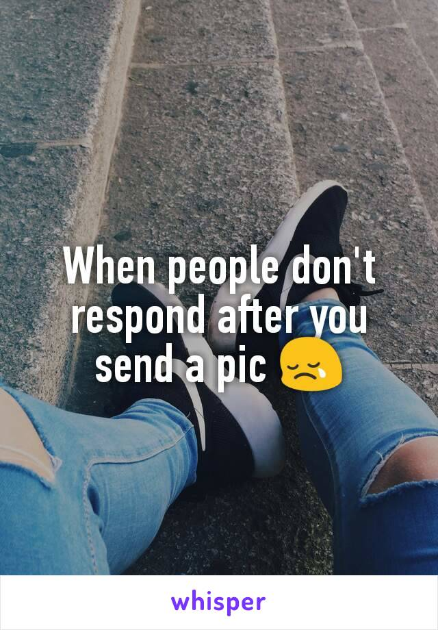 When people don't respond after you send a pic 😢