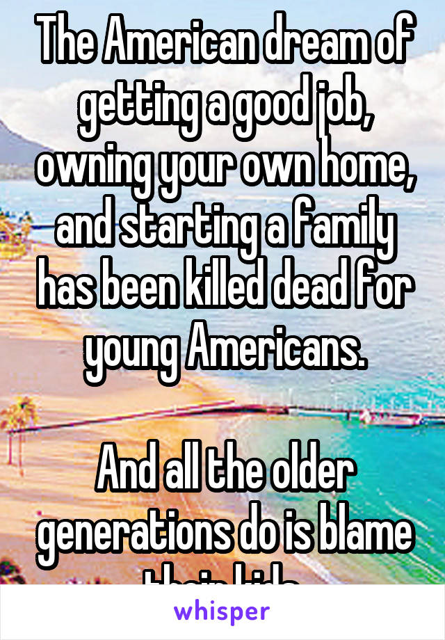The American dream of getting a good job, owning your own home, and starting a family has been killed dead for young Americans.  And all the older generations do is blame their kids.