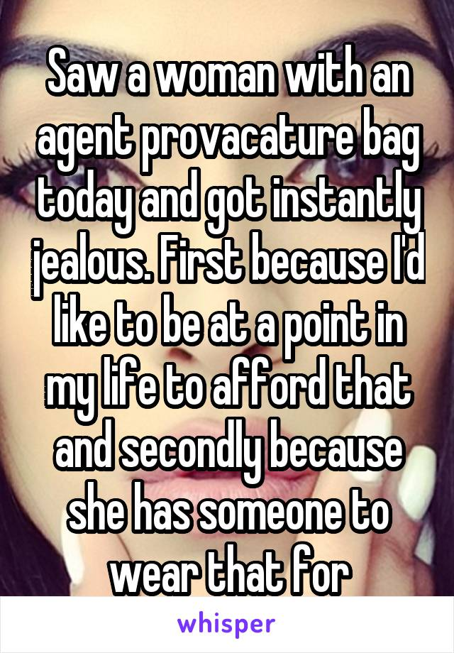 Saw a woman with an agent provacature bag today and got instantly jealous. First because I'd like to be at a point in my life to afford that and secondly because she has someone to wear that for