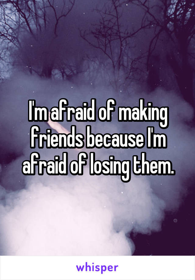 I'm afraid of making friends because I'm afraid of losing them.