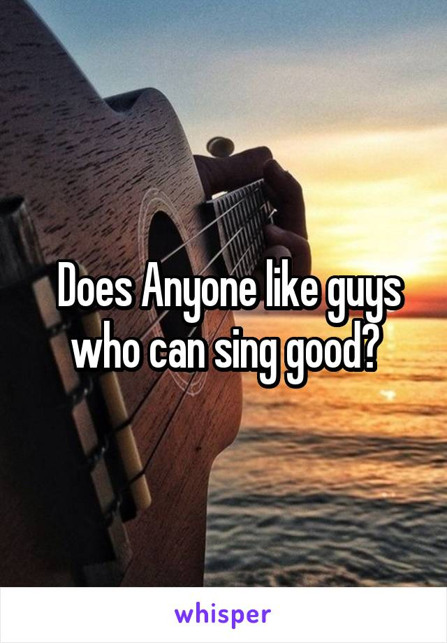 Does Anyone like guys who can sing good?