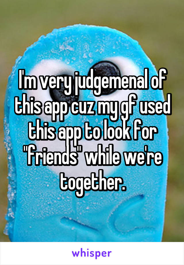 """I'm very judgemenal of this app cuz my gf used this app to look for """"friends"""" while we're together."""