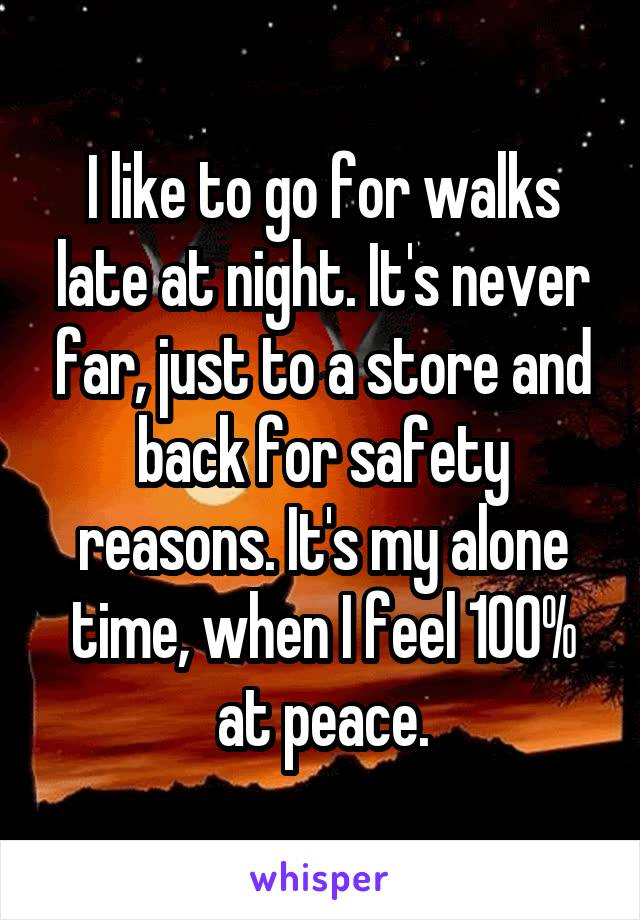 I like to go for walks late at night. It's never far, just to a store and back for safety reasons. It's my alone time, when I feel 100% at peace.