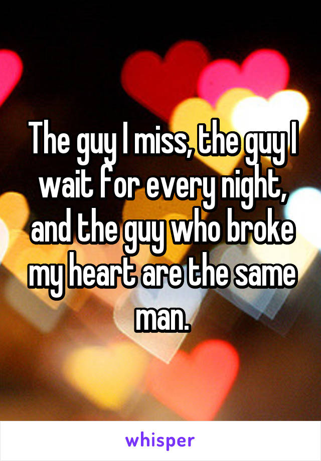 The guy I miss, the guy I wait for every night, and the guy who broke my heart are the same man.