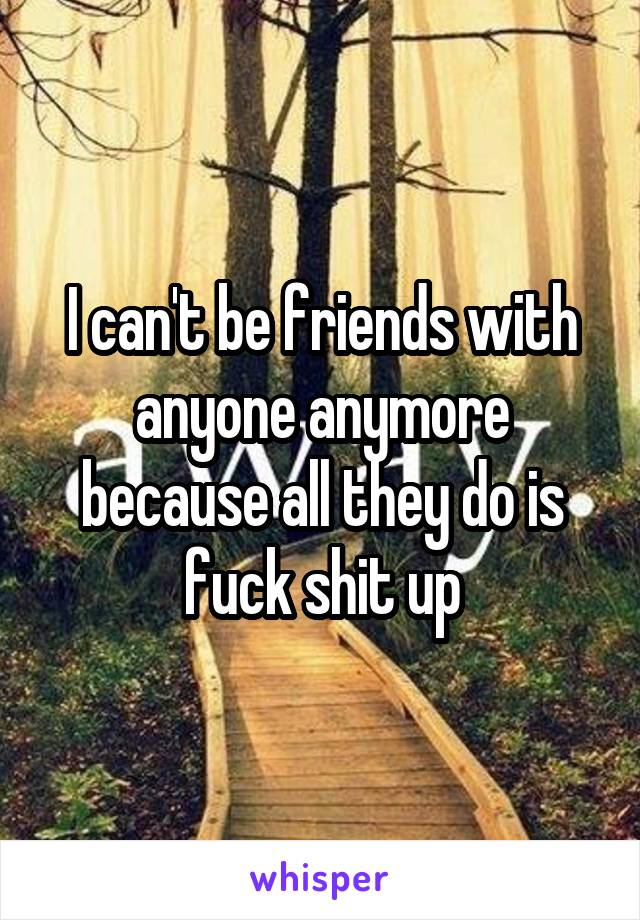 I can't be friends with anyone anymore because all they do is fuck shit up