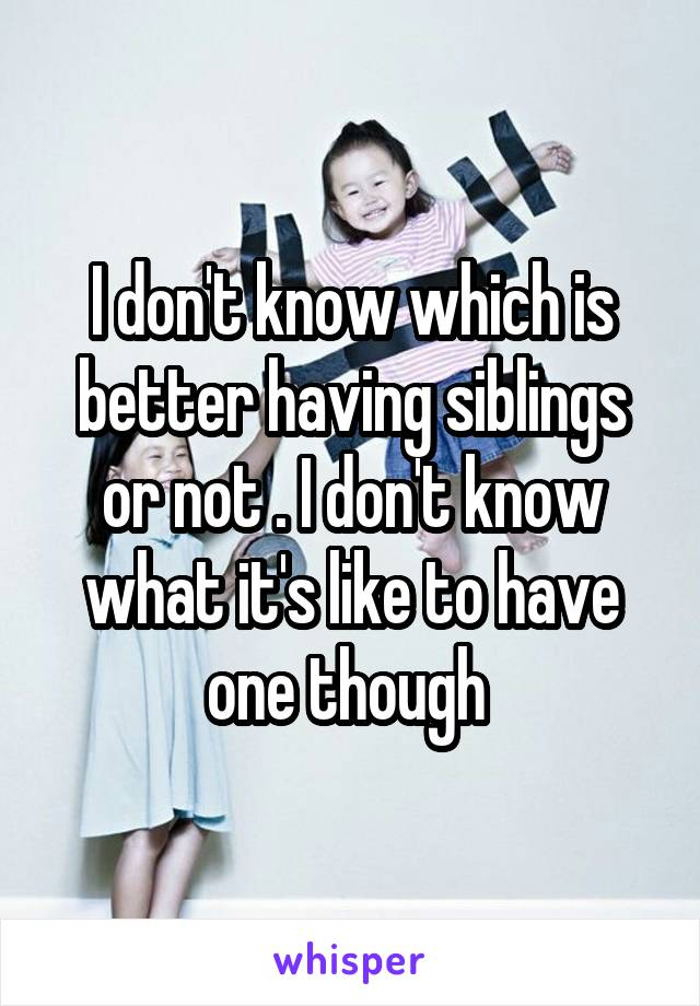 I don't know which is better having siblings or not . I don't know what it's like to have one though