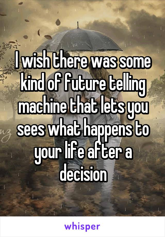 I wish there was some kind of future telling machine that lets you sees what happens to your life after a decision