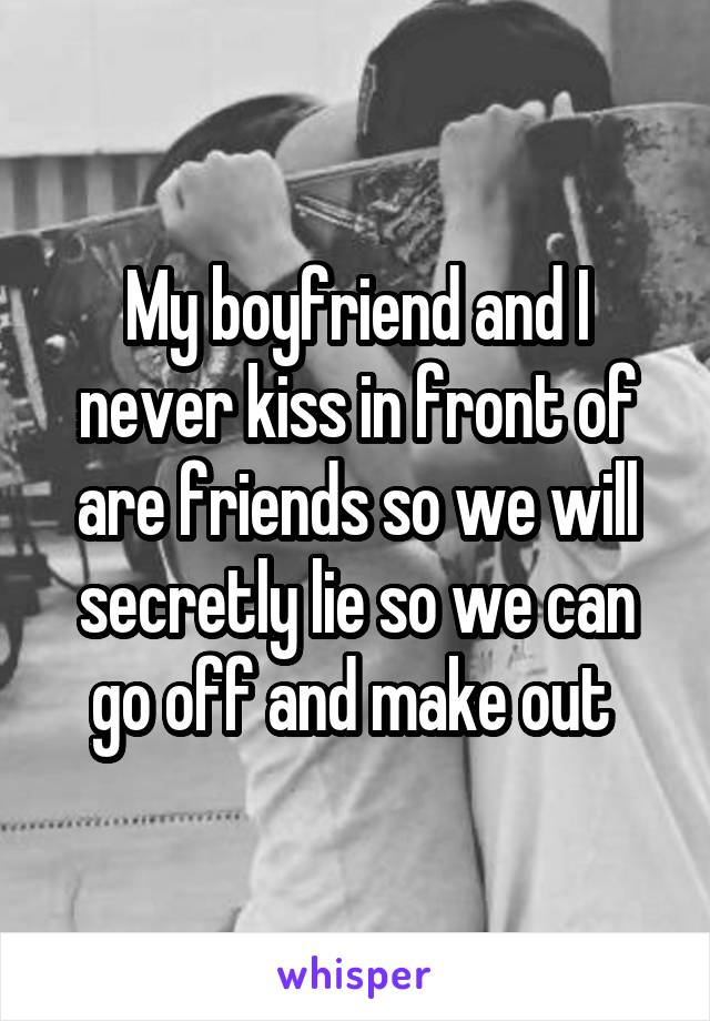 My boyfriend and I never kiss in front of are friends so we will secretly lie so we can go off and make out