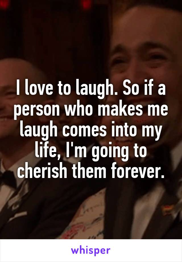 I love to laugh. So if a person who makes me laugh comes into my life, I'm going to cherish them forever.