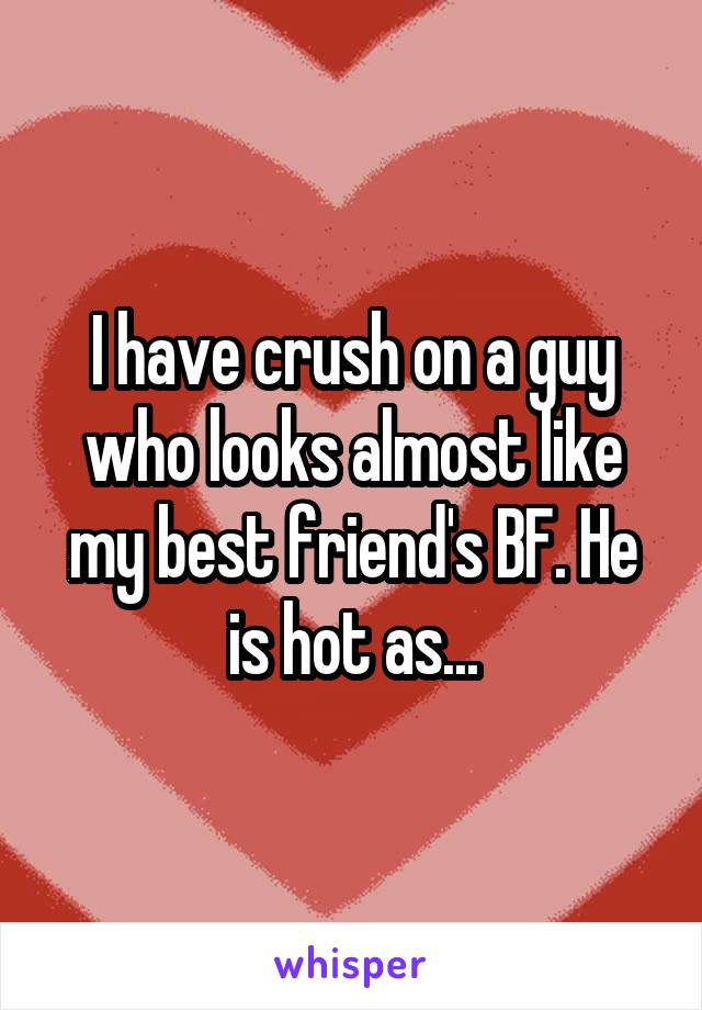 I have crush on a guy who looks almost like my best friend's BF. He is hot as...