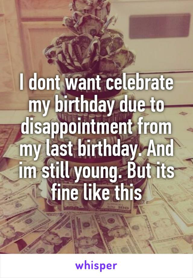 I dont want celebrate my birthday due to disappointment from my last birthday. And im still young. But its fine like this