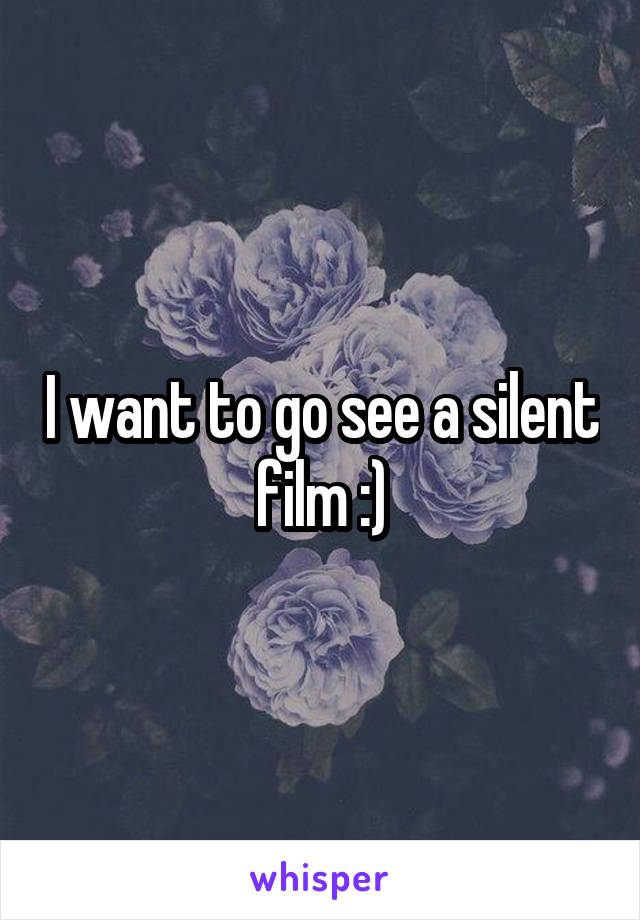 I want to go see a silent film :)