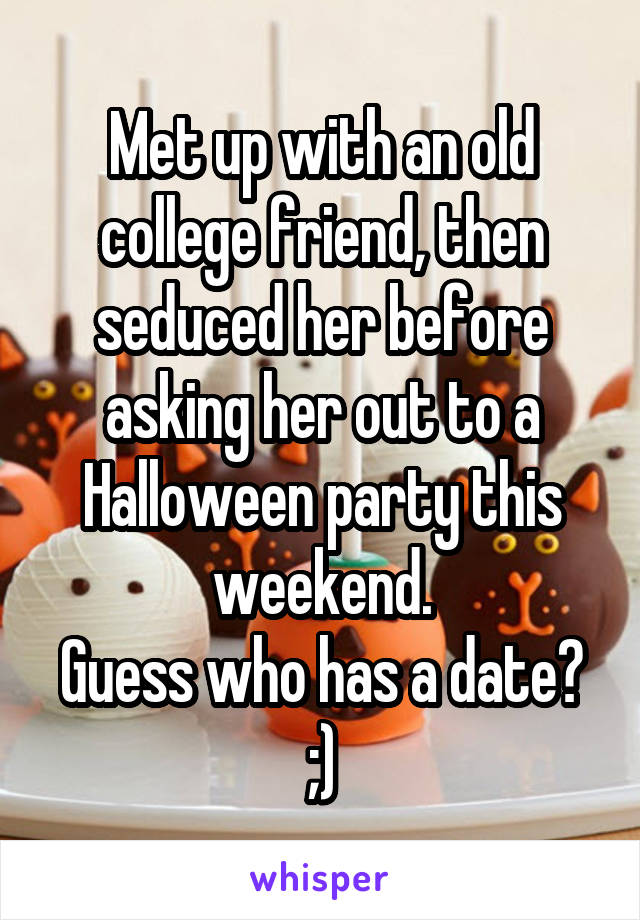 Met up with an old college friend, then seduced her before asking her out to a Halloween party this weekend. Guess who has a date? ;)