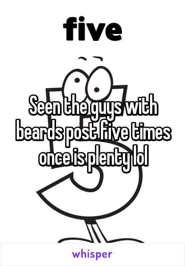 Seen the guys with beards post five times once is plenty lol