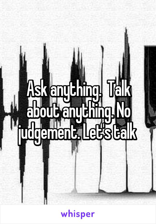 Ask anything.  Talk about anything. No judgement. Let's talk