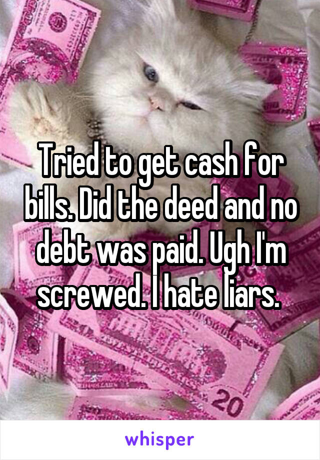 Tried to get cash for bills. Did the deed and no debt was paid. Ugh I'm screwed. I hate liars.