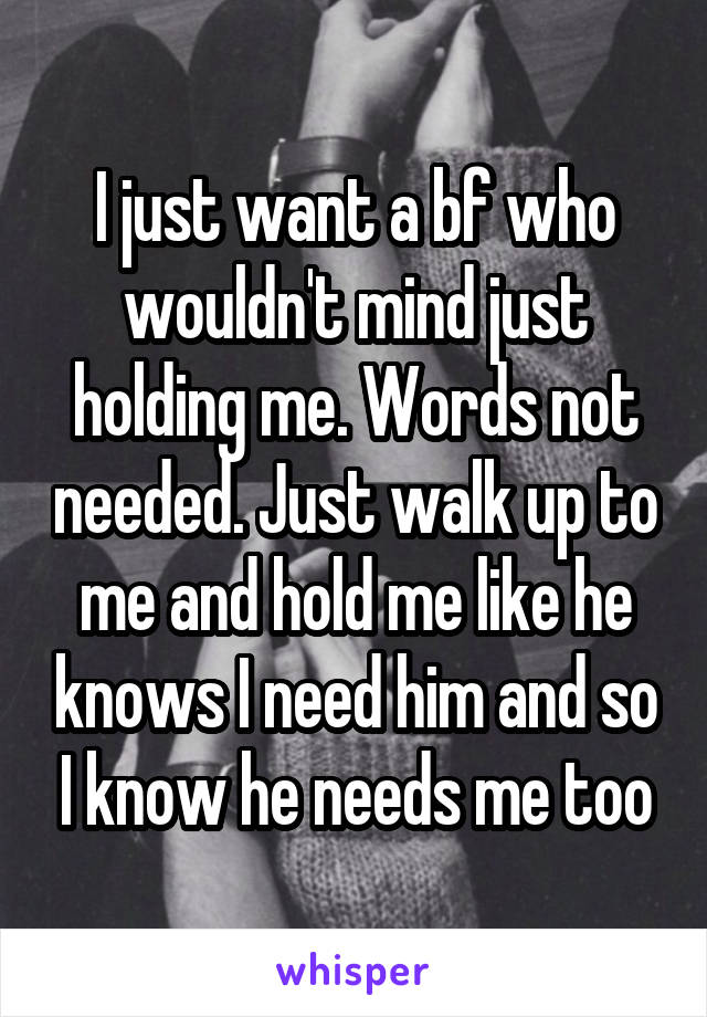 I just want a bf who wouldn't mind just holding me. Words not needed. Just walk up to me and hold me like he knows I need him and so I know he needs me too