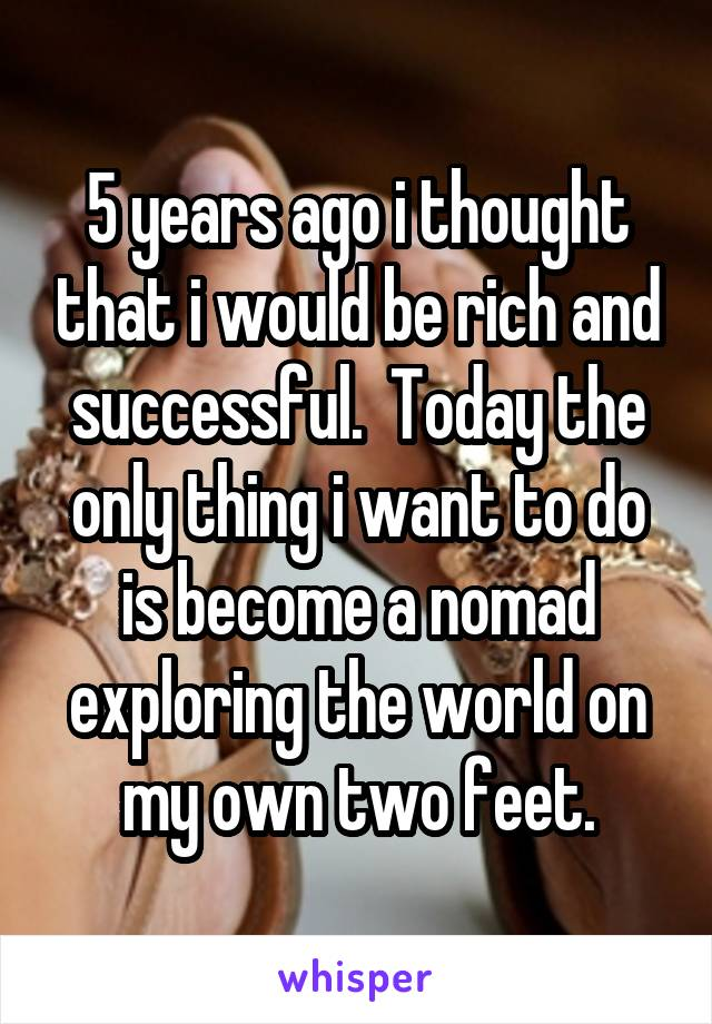 5 years ago i thought that i would be rich and successful.  Today the only thing i want to do is become a nomad exploring the world on my own two feet.