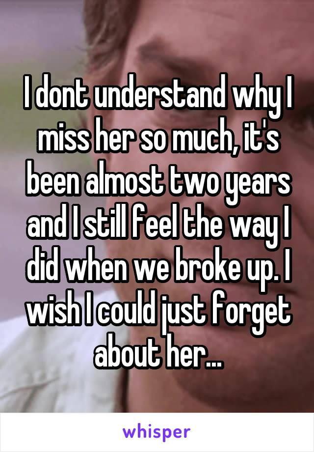 I dont understand why I miss her so much, it's been almost two years and I still feel the way I did when we broke up. I wish I could just forget about her...
