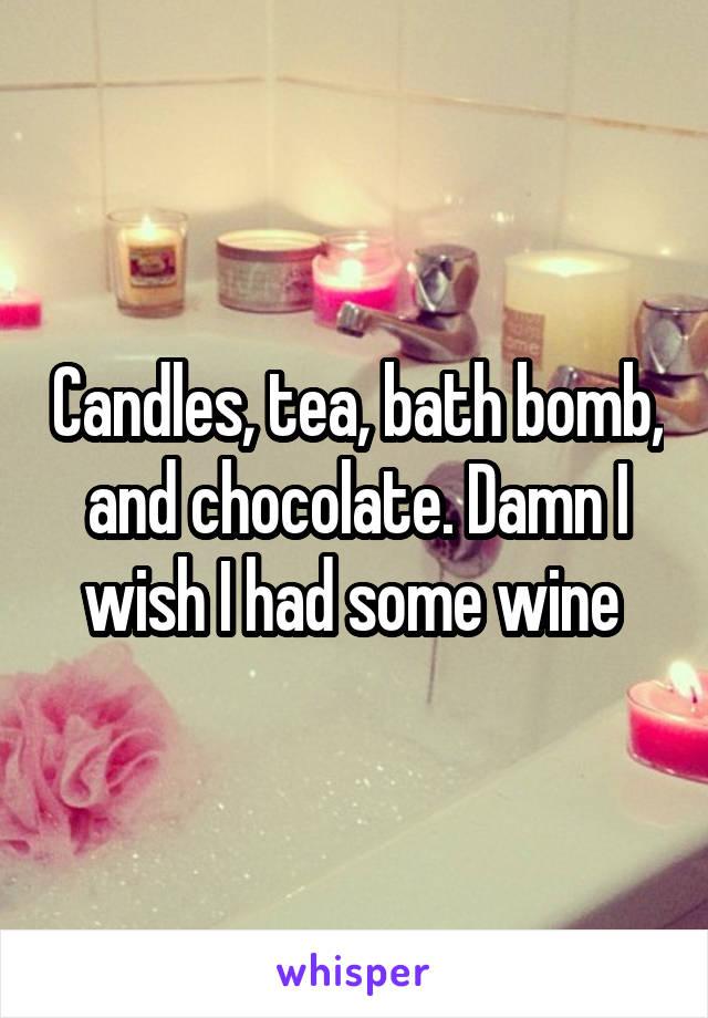 Candles, tea, bath bomb, and chocolate. Damn I wish I had some wine