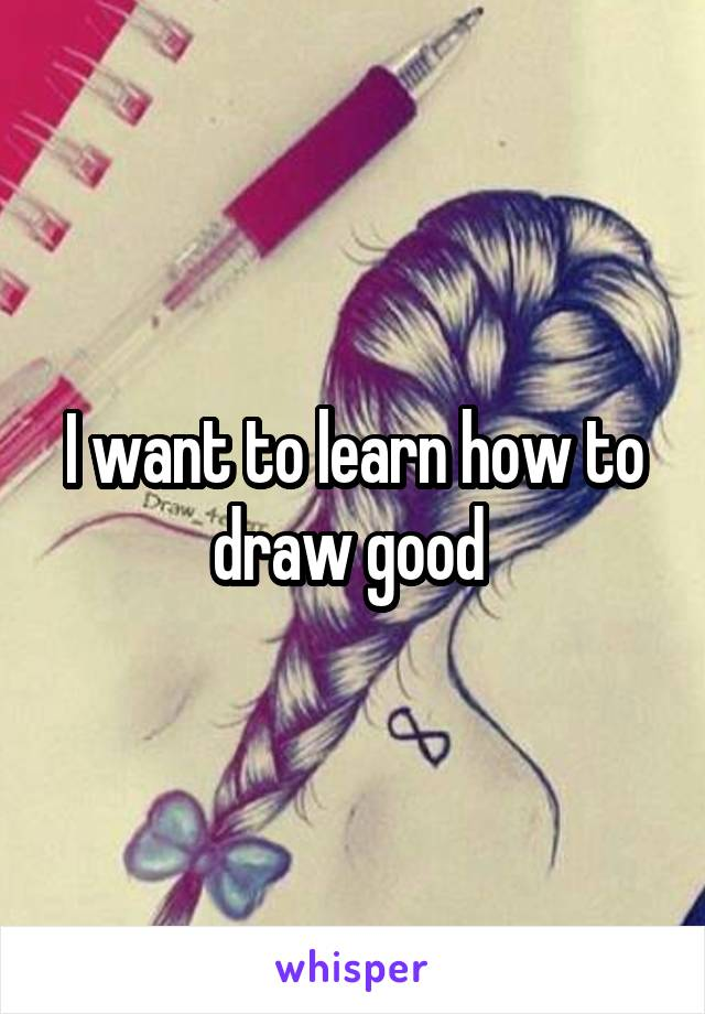 I want to learn how to draw good