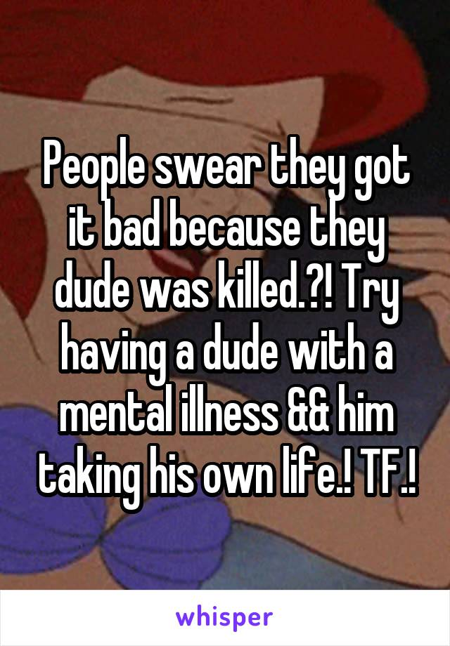 People swear they got it bad because they dude was killed.?! Try having a dude with a mental illness && him taking his own life.! TF.!