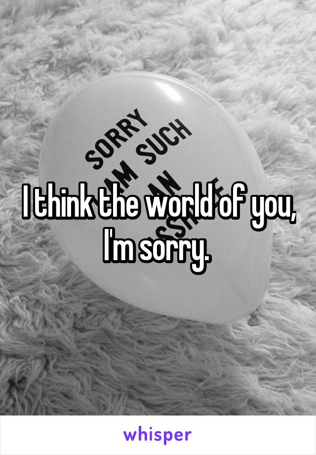 I think the world of you,  I'm sorry.