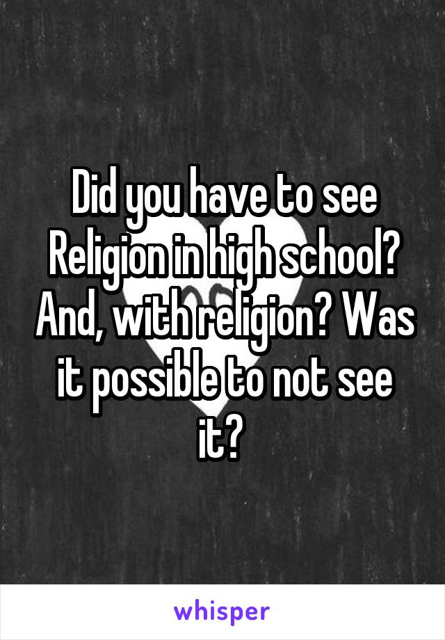 Did you have to see Religion in high school? And, with religion? Was it possible to not see it?