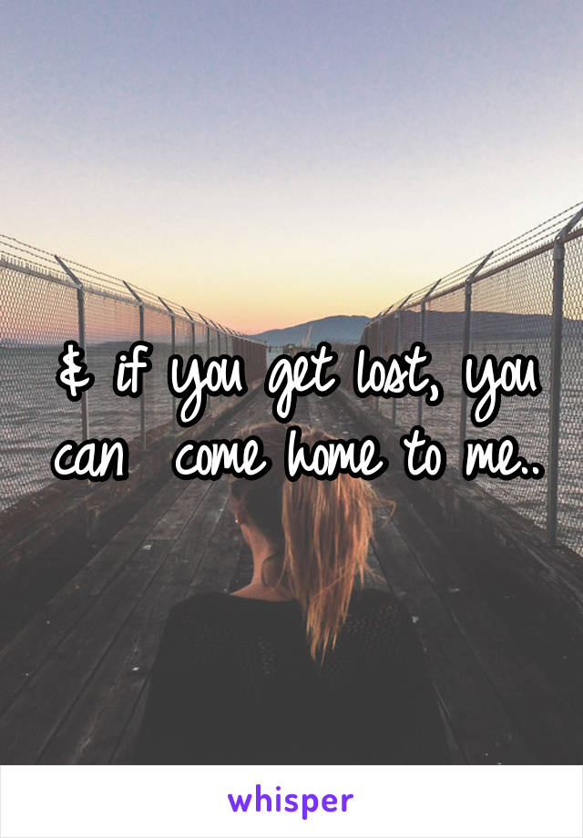 & if you get lost, you can  come home to me..