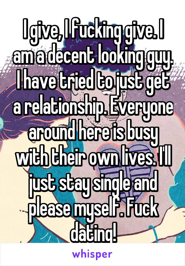 I give, I fucking give. I am a decent looking guy. I have tried to just get a relationship. Everyone around here is busy with their own lives. I'll just stay single and please myself. Fuck dating!