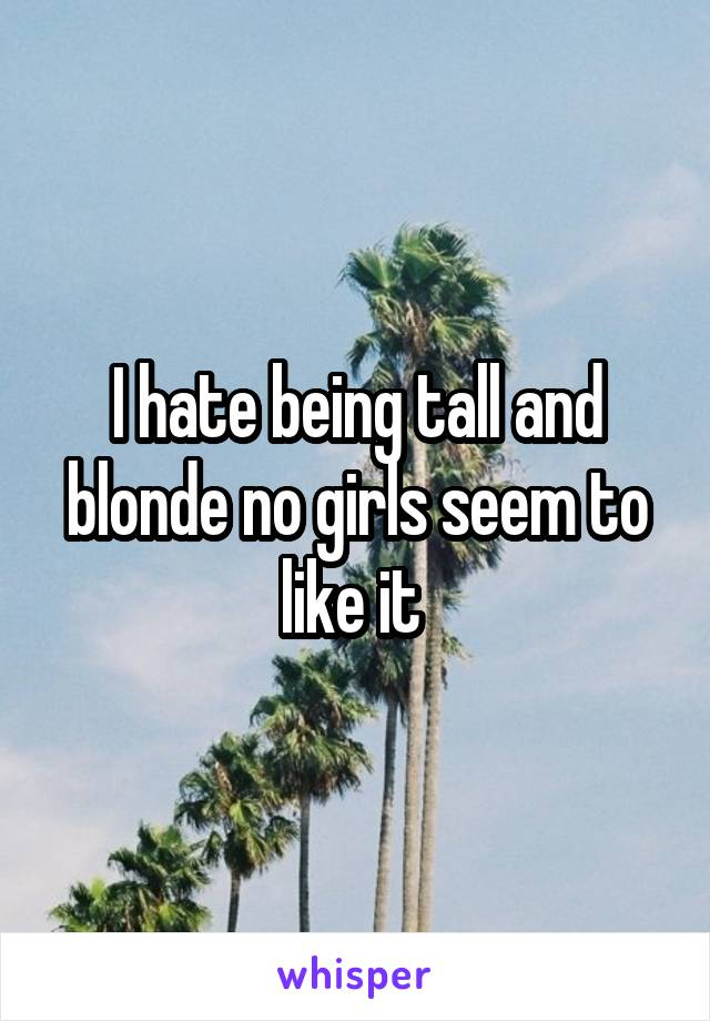 I hate being tall and blonde no girls seem to like it