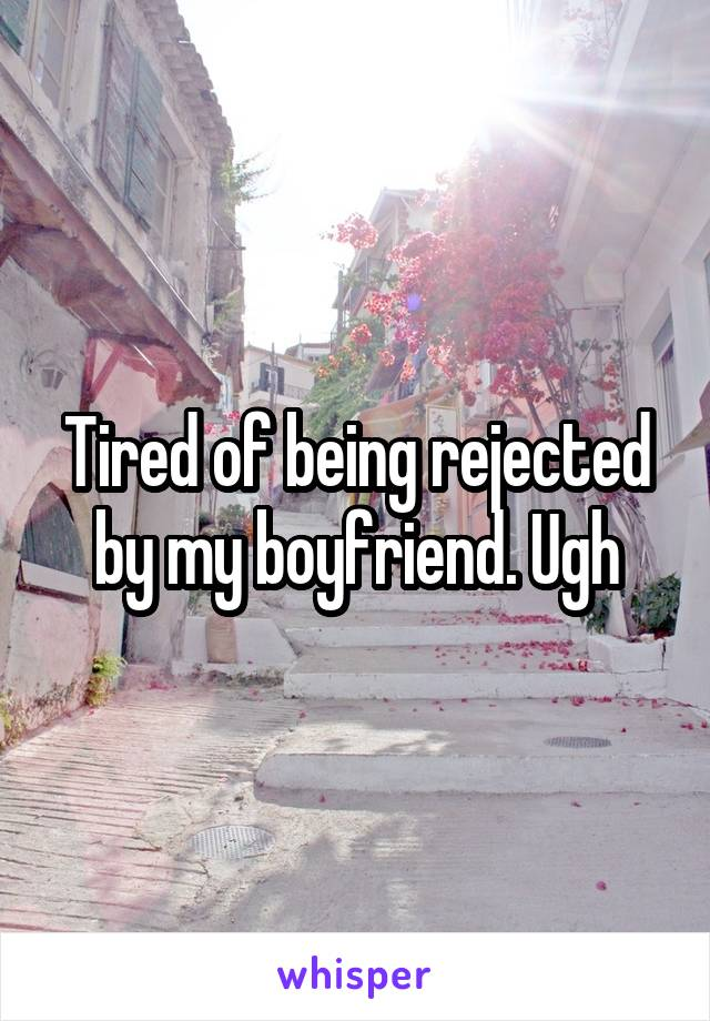 Tired of being rejected by my boyfriend. Ugh