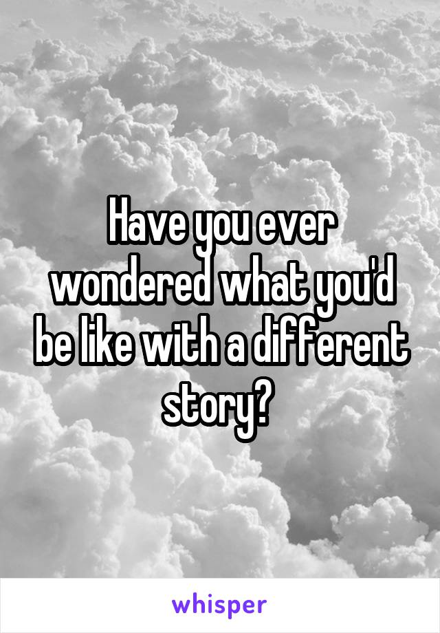 Have you ever wondered what you'd be like with a different story?