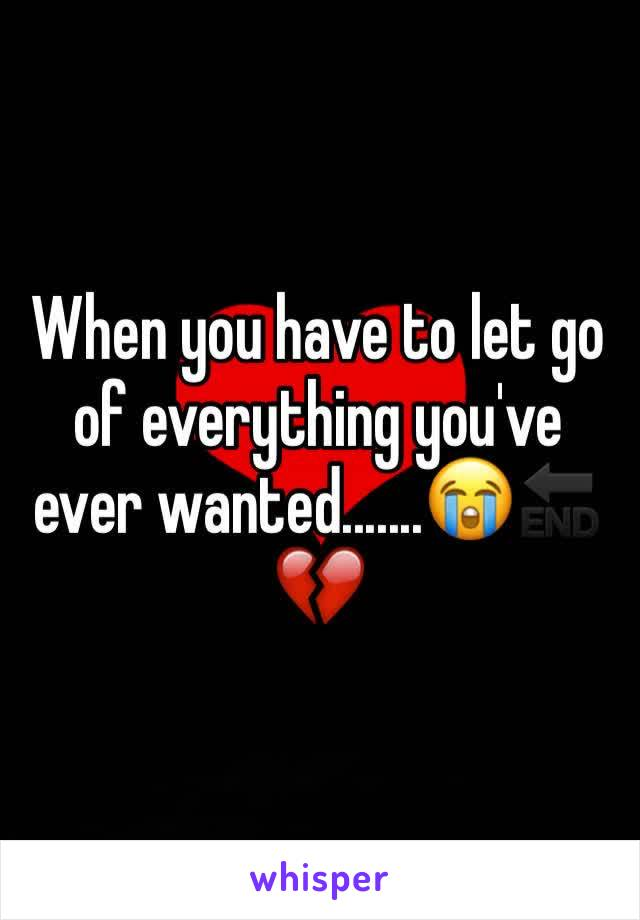 When you have to let go of everything you've ever wanted.......😭🔚 💔