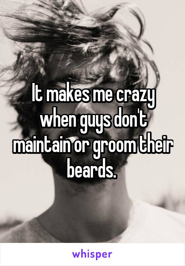 It makes me crazy when guys don't maintain or groom their beards.