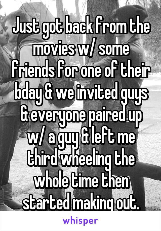 Just got back from the movies w/ some friends for one of their bday & we invited guys & everyone paired up w/ a guy & left me third wheeling the whole time then started making out.