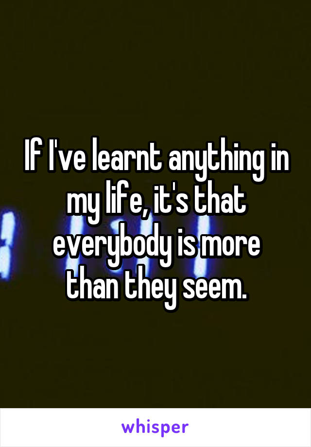 If I've learnt anything in my life, it's that everybody is more than they seem.