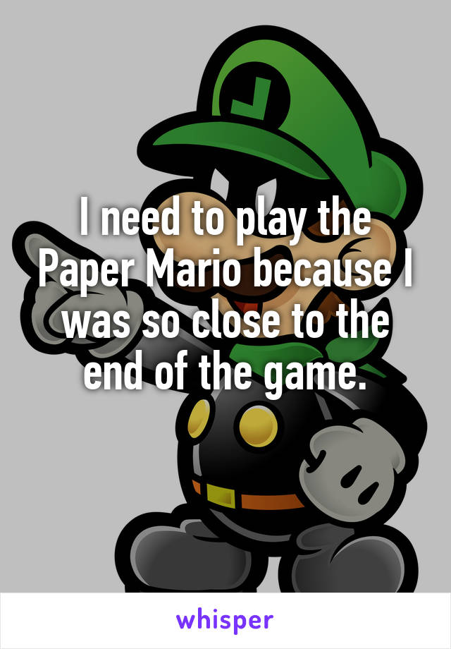 I need to play the Paper Mario because I was so close to the end of the game.