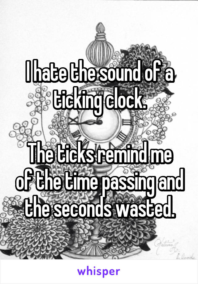 I hate the sound of a ticking clock.  The ticks remind me of the time passing and the seconds wasted.